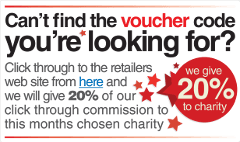 Can't find the voucher code you're looking for? Click through to the retailers website from here and we will give 20% of our click through commission to this months chosen charity.